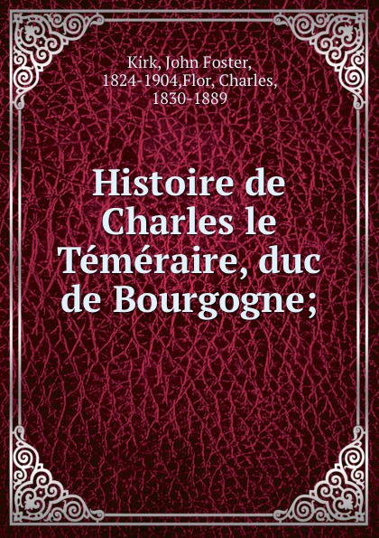 John Foster Kirk Histoire de Charles le Temeraire, duc de Bourgogne;