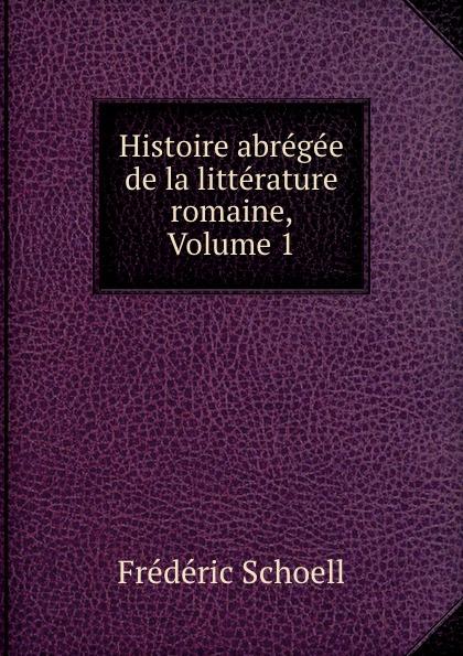 Frédéric Schoell Histoire abregee de la litterature romaine, Volume 1