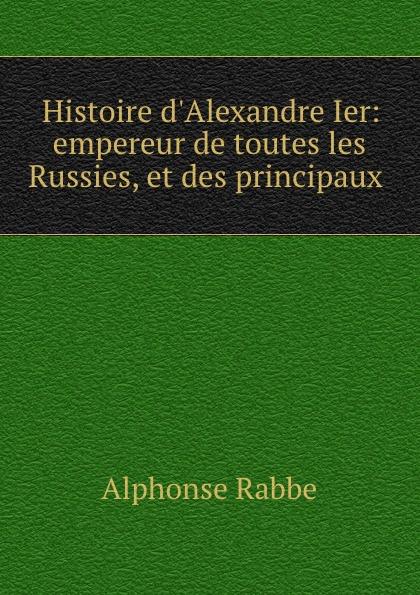 Alphonse Rabbe Histoire d.Alexandre Ier: empereur de toutes les Russies, et des principaux .