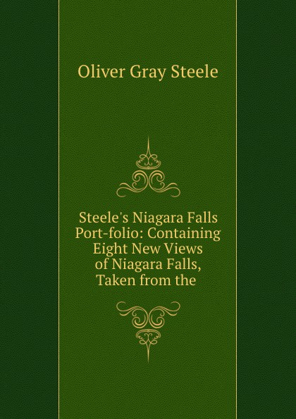 Oliver Gray Steele Steele.s Niagara Falls Port-folio: Containing Eight New Views of Niagara Falls, Taken from the . steven page niagara falls