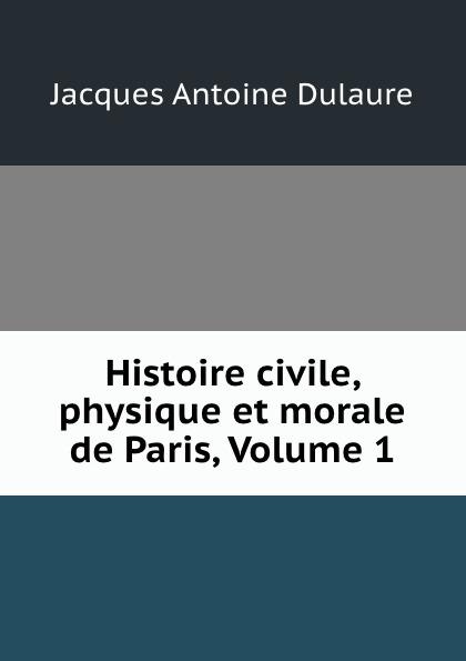 Jacques Antoine Dulaure Histoire civile, physique et morale de Paris, Volume 1