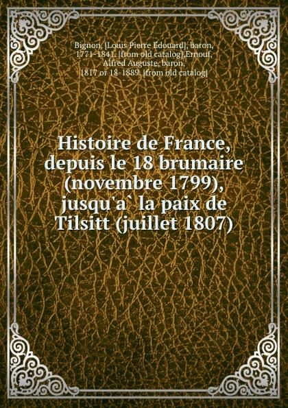 Louis Pierre Édouard Bignon Histoire de France, depuis le 18 brumaire (novembre 1799), jusqu.a la paix de Tilsitt (juillet 1807)