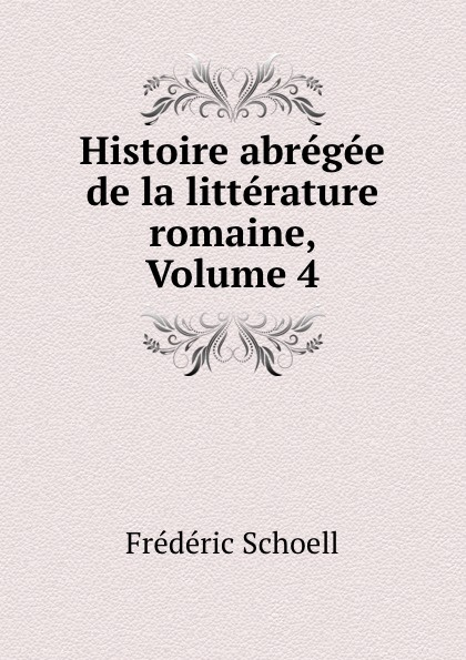Frédéric Schoell Histoire abregee de la litterature romaine, Volume 4