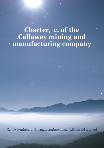Callaway mining and manufacturing Charter, .c. of the Callaway mining and manufacturing company callaway golf