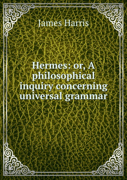 James Harris Hermes: or, A philosophical inquiry concerning universal grammar
