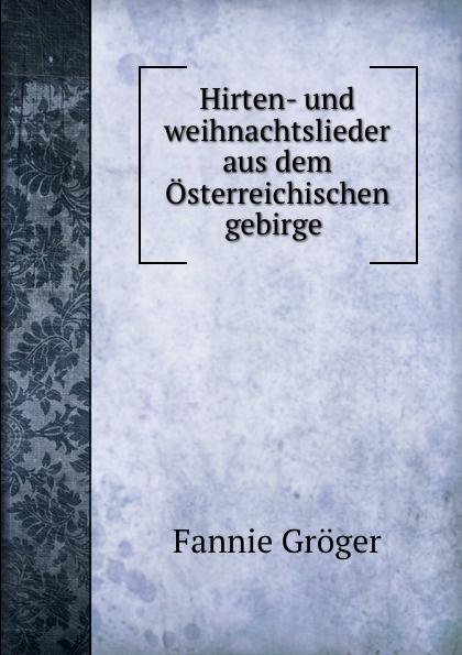 Fannie Gröger Hirten- und weihnachtslieder aus dem Osterreichischen gebirge .