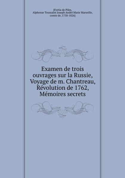Fortia de Piles Examen de trois ouvrages sur la Russie, Voyage de m. Chantreau, Revolution de 1762, Memoires secrets