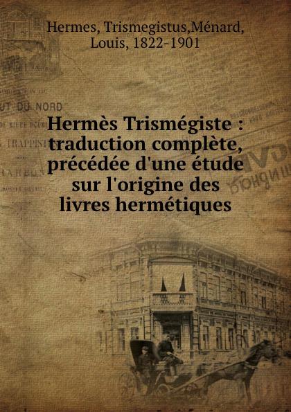 Trismegistus Hermes Hermes Trismegiste : traduction complete, precedee d.une etude sur l.origine des livres hermetiques