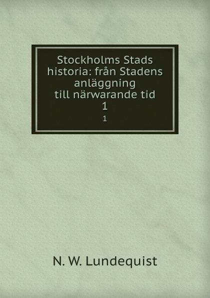 N.W. Lundequist Stockholms Stads historia: fran Stadens anlaggning till narwarande tid. 1 oscar montelius sveriges historia fran aldsta tid till vara dagar 1