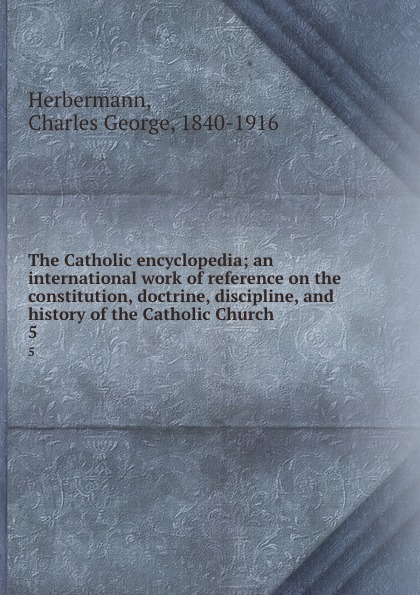 Charles George Herbermann The Catholic encyclopedia; an international work of reference on the constitution, doctrine, discipline, and history of the Catholic Church. 5 giorgio giulini memorie spettanti alla storia al governo ed alla descrizione della citta e campagna di milano ne secoli bassi vol 5 classic reprint