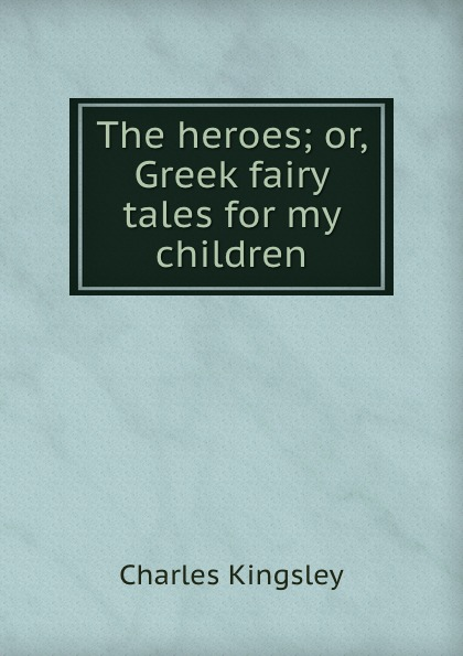 Charles Kingsley The heroes; or, Greek fairy tales for my children