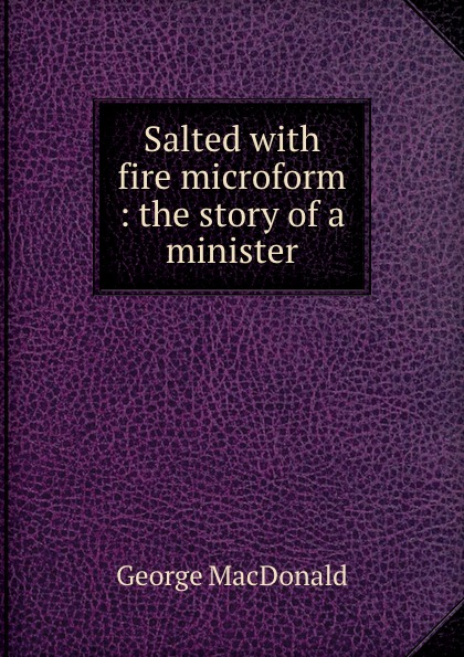 MacDonald George Salted with fire microform : the story of a minister
