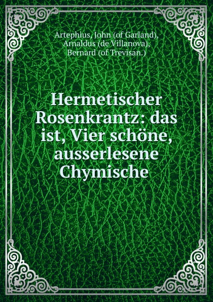 Artephius Hermetischer Rosenkrantz: das ist, Vier schone, ausserlesene Chymische . цены
