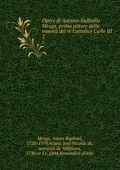 Anton Raphael Mengs Opere di Antonio Raffaello Mengs, primo pittore della maesta del re Cattolico Carlo III. 2 antonio cavagna sangiuliani di gualdana l amico cattolico vol 11 classic reprint