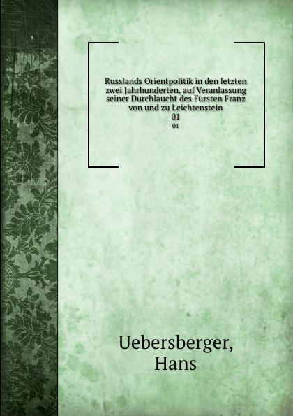 Hans Uebersberger Russlands Orientpolitik in den letzten zwei Jahrhunderten, auf Veranlassung seiner Durchlaucht des Fursten Franz von und zu Leichtenstein. 01