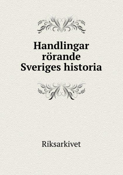 Riksarkivet Handlingar rorande Sveriges historia. riksarkivet handlingar rorande sveriges historia