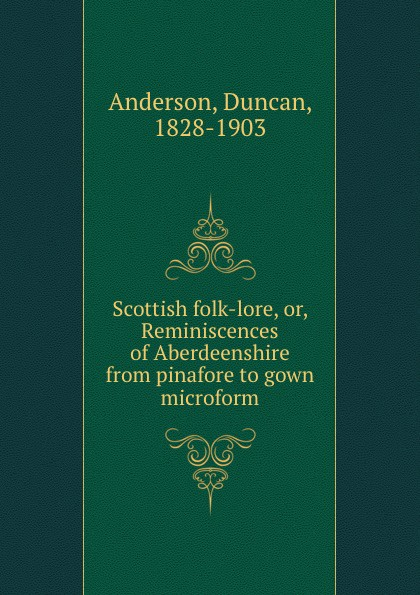 Duncan Anderson Scottish folk-lore, or, Reminiscences of Aberdeenshire from pinafore to gown microform