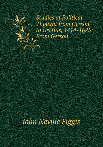 Figgis John Neville Studies of Political Thought from Gerson to Grotius, 1414-1625: From .