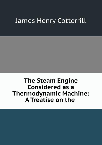 James Henry Cotterrill The Steam Engine Considered as a Thermodynamic Machine: A Treatise on the .