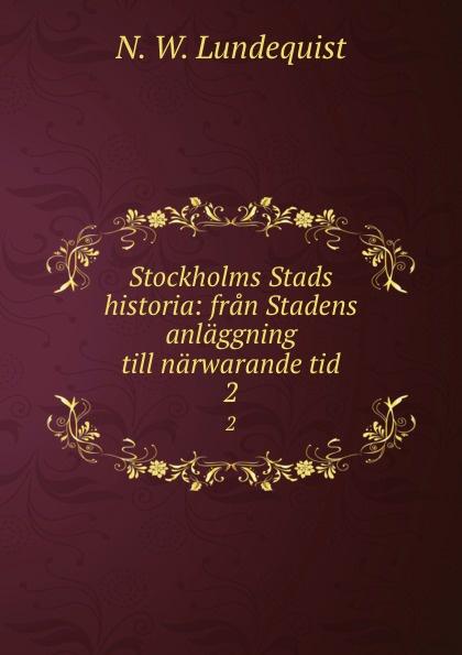 N.W. Lundequist Stockholms Stads historia: fran Stadens anlaggning till narwarande tid. 2 oscar montelius sveriges historia fran aldsta tid till vara dagar 1