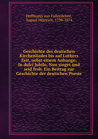 Hoffmann von Fallersleben Geschichte des deutschen Kirchenliedes bis auf Luthers Zeit, nebst einem Anhange; In dulci Jubilo, Nun singet und seid froh. Ein Beitrag zur Geschichte der deutschen Poesie