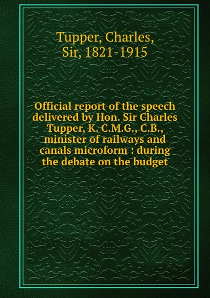 Charles Tupper Official report of the speech delivered by Hon. Sir Charles Tupper, K. C.M.G., C.B., minister of railways and canals microform : during the debate on the budget