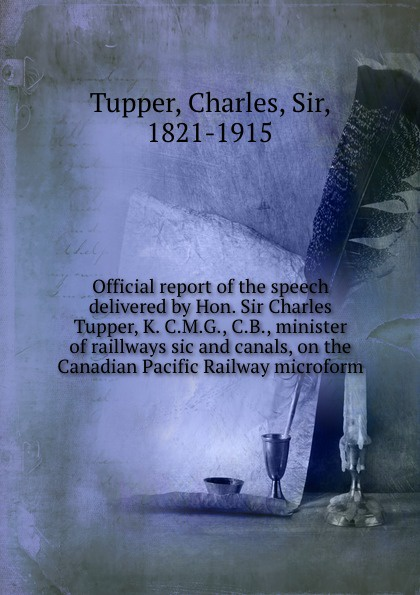 Charles Tupper Official report of the speech delivered by Hon. Sir Charles Tupper, K. C.M.G., C.B., minister of raillways sic and canals, on the Canadian Pacific Railway microform