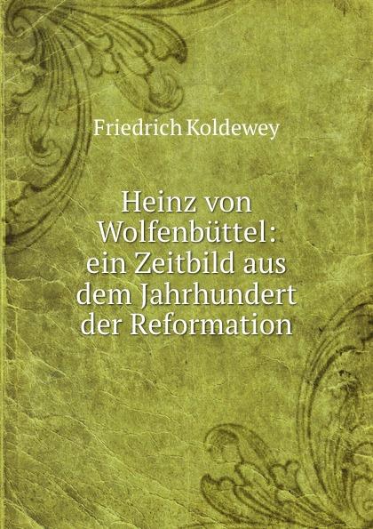 Friedrich Koldewey Heinz von Wolfenbuttel: ein Zeitbild aus dem Jahrhundert der Reformation