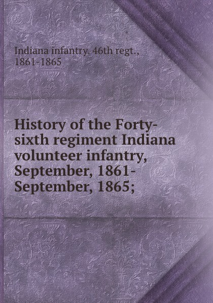 Indiana infantry 46th regt History of the Forty-sixth regiment Indiana volunteer infantry, September, 1861-September, 1865; f d bittle history of the seventy fifth regiment of indiana infantry volunteers