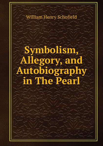 William Henry Schofield Symbolism, Allegory, and Autobiography in The Pearl