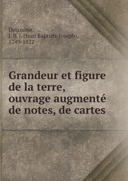 Jean Baptiste Joseph Delambre Grandeur et figure de la terre, ouvrage augmente de notes, de cartes