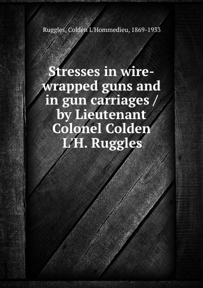 Colden L'Hommedieu Ruggles Stresses in wire-wrapped guns and in gun carriages / by Lieutenant Colonel Colden L.H. Ruggles ruggles of red gap