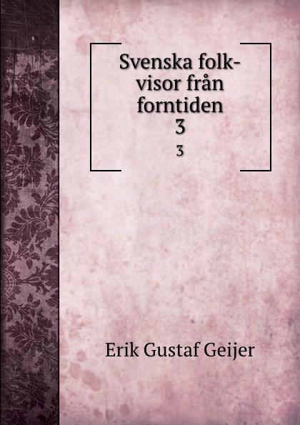 Erik Gustaf Geijer Svenska folk-visor fran forntiden. 3 erik gustaf geijer svenska folk visor fran forntiden volume 3