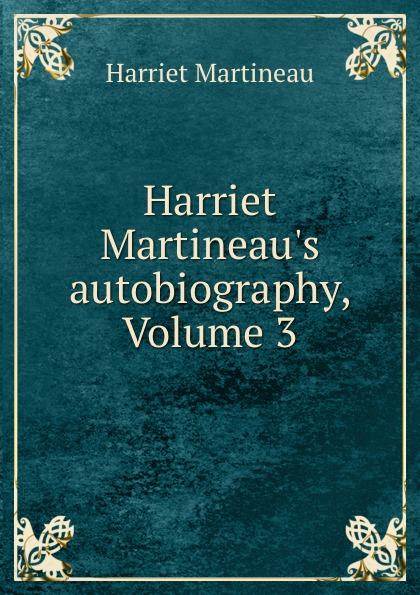 Harriet Martineau Harriet Martineau.s autobiography, Volume 3