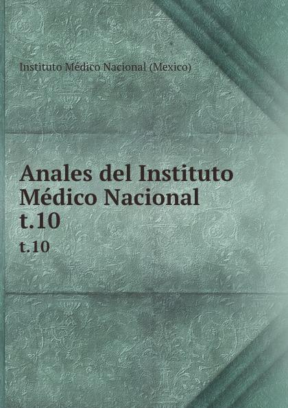 Instituto Médico Nacional Mexico Anales del Instituto Medico Nacional. t.10 цены онлайн