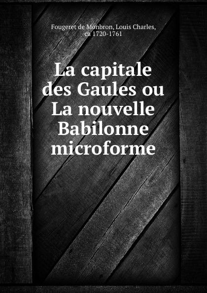 Fougeret de Monbron La capitale des Gaules ou La nouvelle Babilonne microforme fougeret de monbron louis charles margot la ravaudeuse