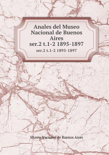Museo Nacional de Buenos Aires Anales del Museo Nacional de Buenos Aires. ser.2 t.1-2 1895-1897 museo nacional de buenos aires anales del museo nacional de buenos aires ser 3 t 5 1905