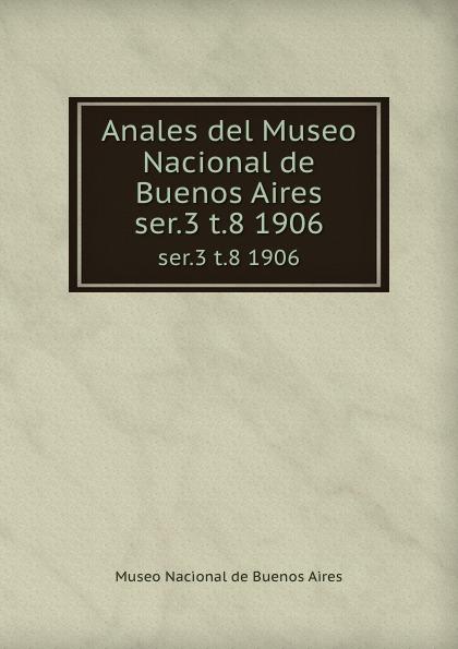 Museo Nacional de Buenos Aires Anales del Museo Nacional de Buenos Aires. ser.3 t.8 1906 museo nacional de buenos aires anales del museo nacional de buenos aires ser 3 t 5 1905