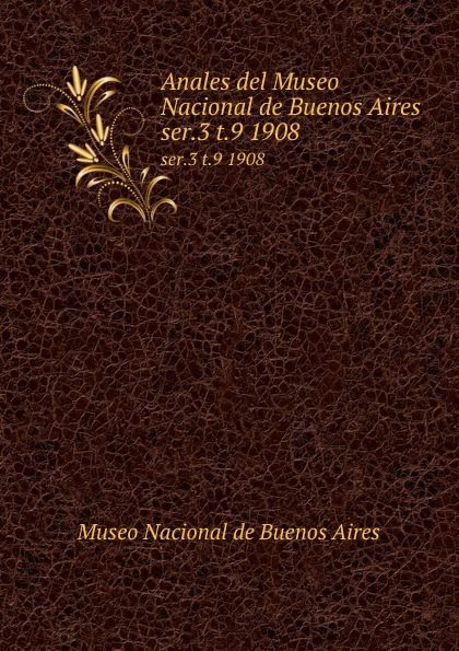 Museo Nacional de Buenos Aires Anales del Museo Nacional de Buenos Aires. ser.3 t.9 1908 museo nacional de buenos aires anales del museo nacional de buenos aires ser 3 t 5 1905