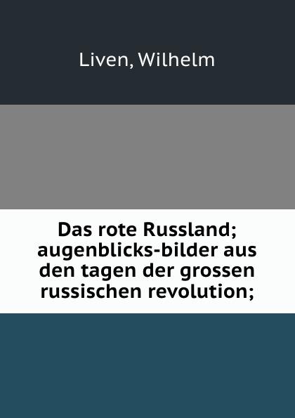 Wilhelm Liven Das rote Russland; augenblicks-bilder aus den tagen der grossen russischen revolution;