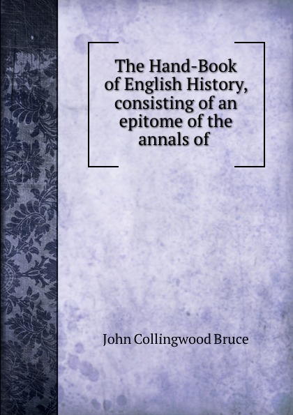 John Collingwood Bruce The Hand-Book of English History, consisting of an epitome of the annals of . john collingwood bruce the hand book of english history consisting of an epitome of the annals of