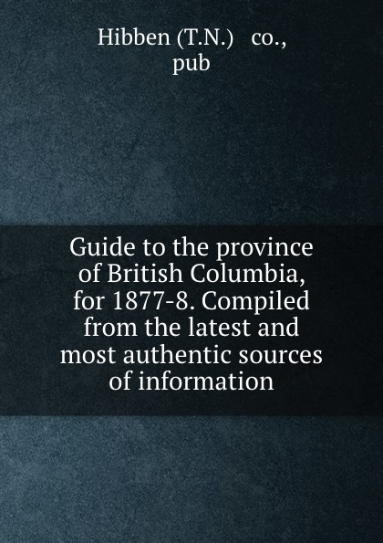 Guide to the province of British Columbia, for 1877-8. Compiled from the latest and most authentic sources of information r edward gosnell compiled from the year book of british columbia and manual of provincial information microform