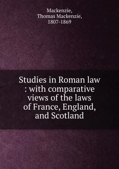 Thomas Mackenzie Studies in Roman law : with comparative views of the laws of France, England, and Scotland studies in roman law with comparative views of the laws of france england and scotland