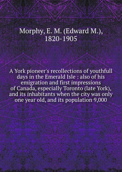 Edward M. Morphy A York pioneer.s recollections of youthfull days in the Emerald Isle : also of his emigration and first impressions of Canada, especially Toronto (late York), and its inhabitants when the city was only one year old, and its population 9,000 стоимость