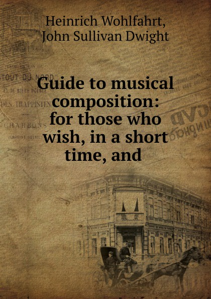 Heinrich Wohlfahrt Guide to musical composition: for those who wish, in a short time, and .