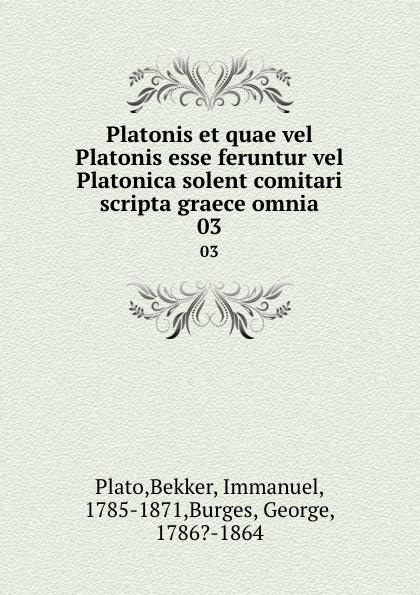 Bekker Plato Platonis et quae vel Platonis esse feruntur vel Platonica solent comitari scripta graece omnia. 03 vel vel 03 12 05 01401