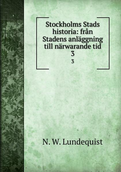 N.W. Lundequist Stockholms Stads historia: fran Stadens anlaggning till narwarande tid. 3 oscar montelius sveriges historia fran aldsta tid till vara dagar 1