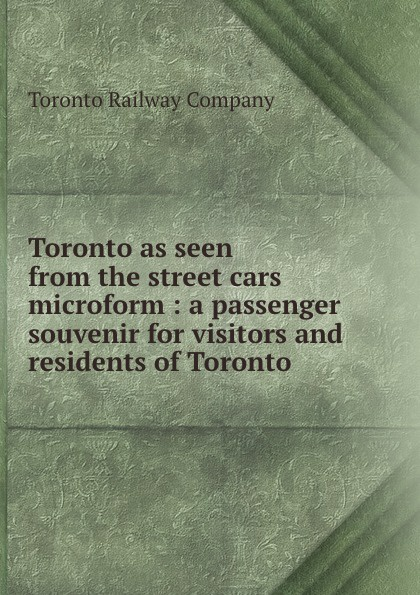 Toronto Railway Toronto as seen from the street cars microform : a passenger souvenir for visitors and residents of Toronto lecrae toronto