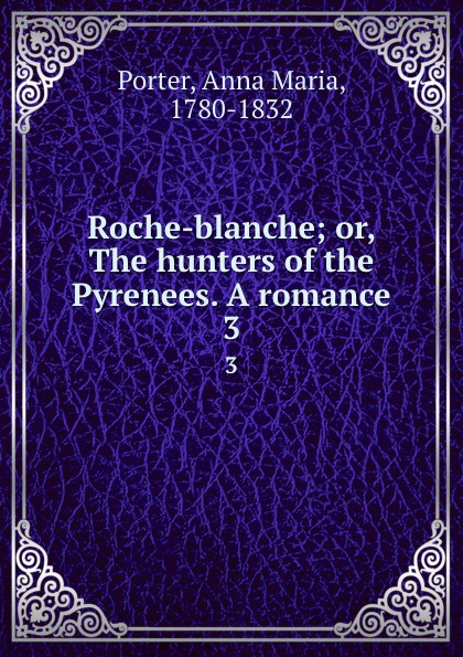 Anna Maria Porter Roche-blanche; or, The hunters of the Pyrenees. A romance. 3 anna maria porter honor o hara vol 3