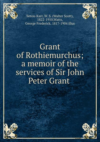 Walter Scott Seton-Karr Grant of Rothiemurchus; a memoir of the services of Sir John Peter Grant цены онлайн